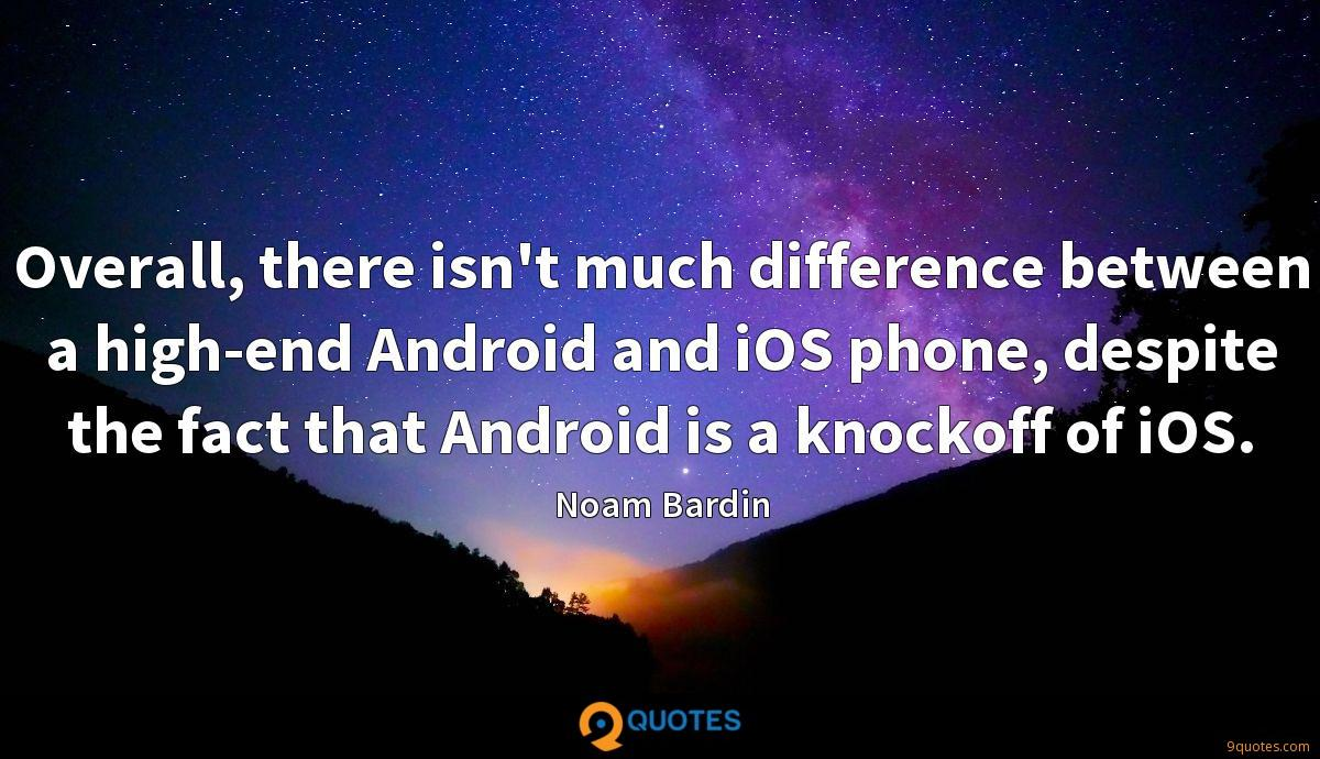 Overall, there isn't much difference between a high-end Android and iOS phone, despite the fact that Android is a knockoff of iOS.