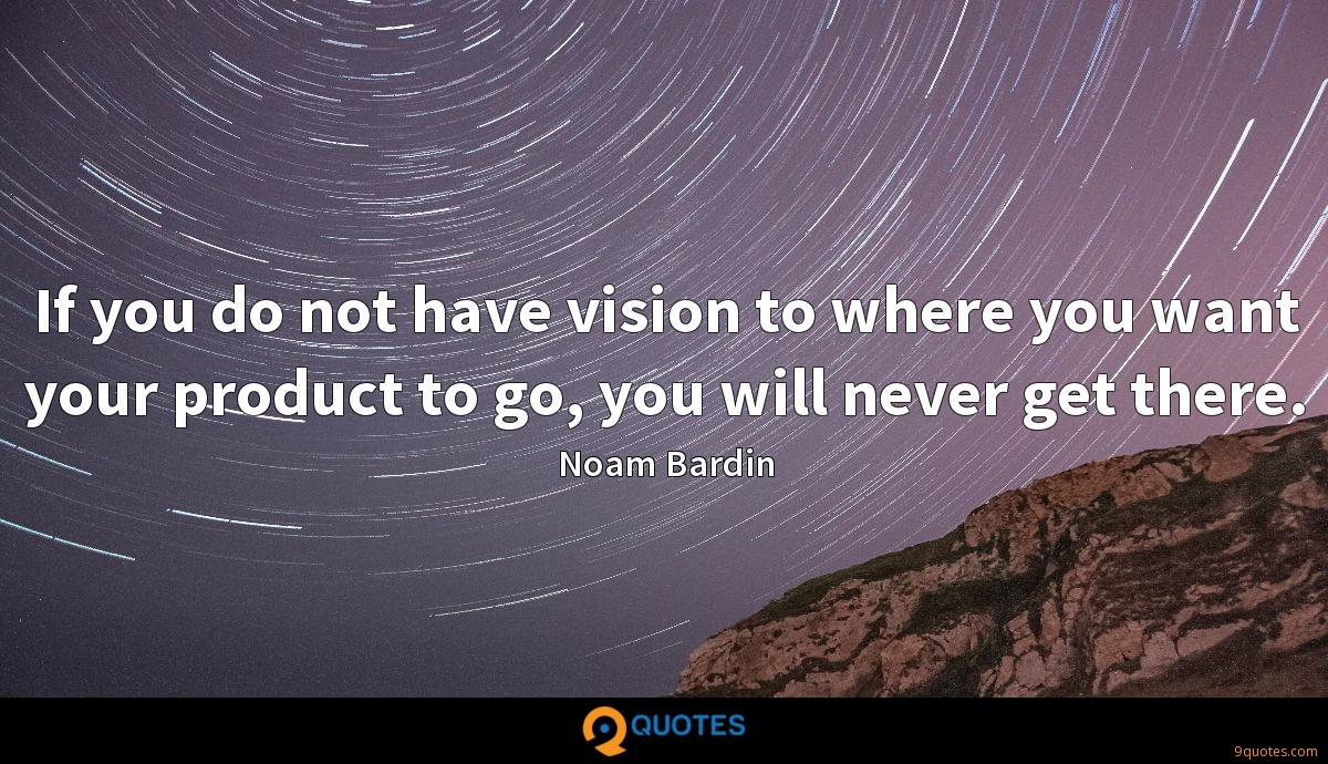 If you do not have vision to where you want your product to go, you will never get there.