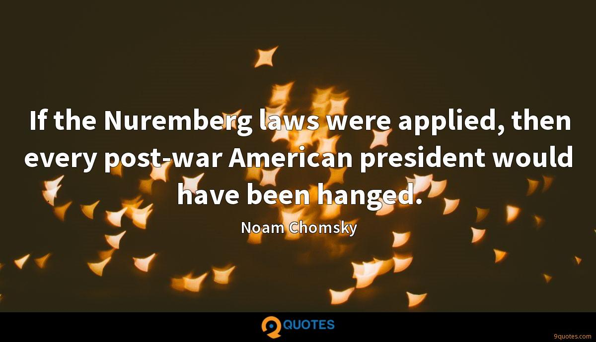 If the Nuremberg laws were applied, then every post-war American president would have been hanged.