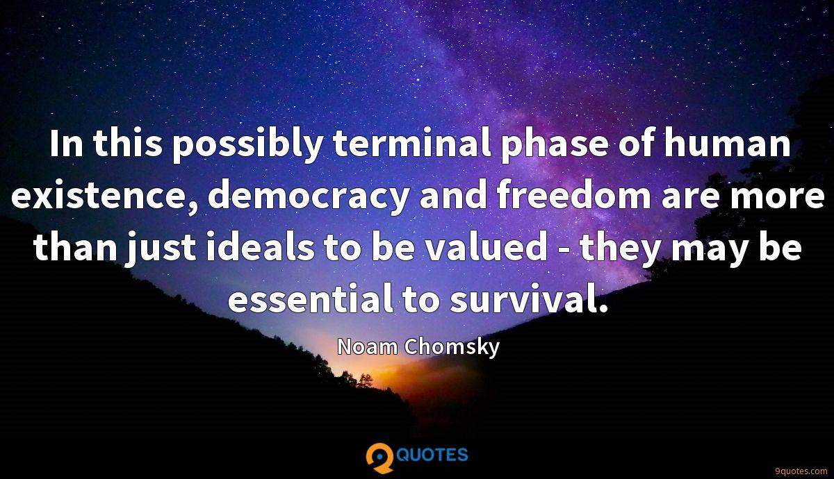 In this possibly terminal phase of human existence, democracy and freedom are more than just ideals to be valued - they may be essential to survival.
