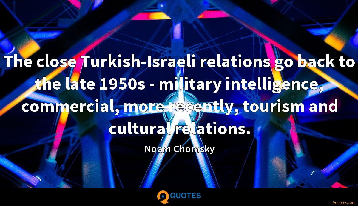 The close Turkish-Israeli relations go back to the late 1950s - military intelligence, commercial, more recently, tourism and cultural relations.