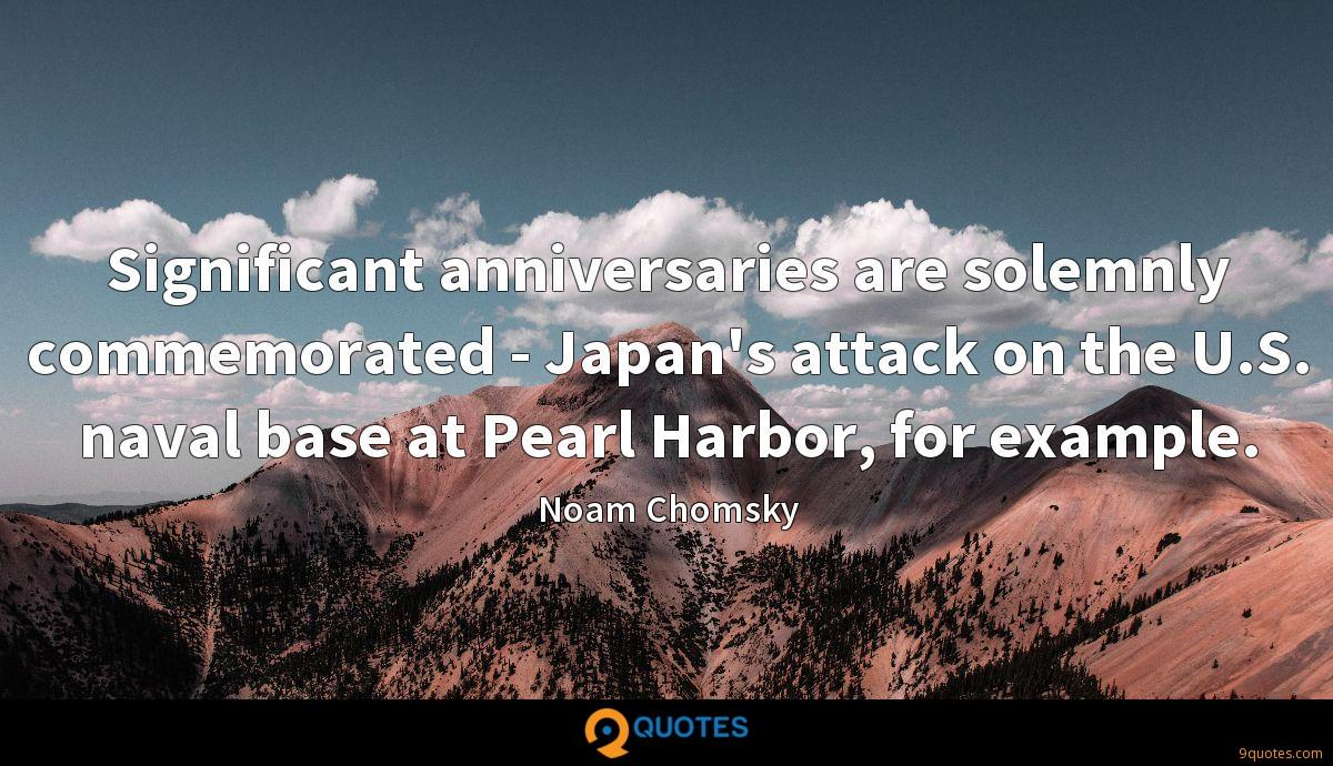 Significant anniversaries are solemnly commemorated - Japan's attack on the U.S. naval base at Pearl Harbor, for example.