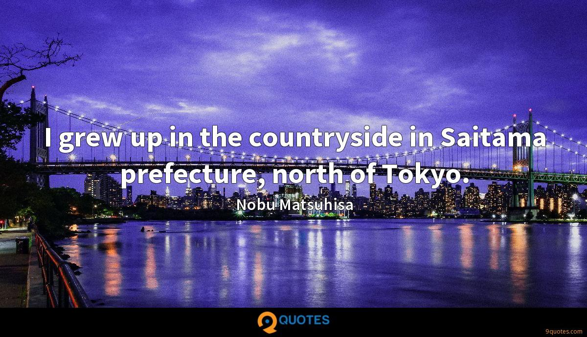 I grew up in the countryside in Saitama prefecture, north of Tokyo.
