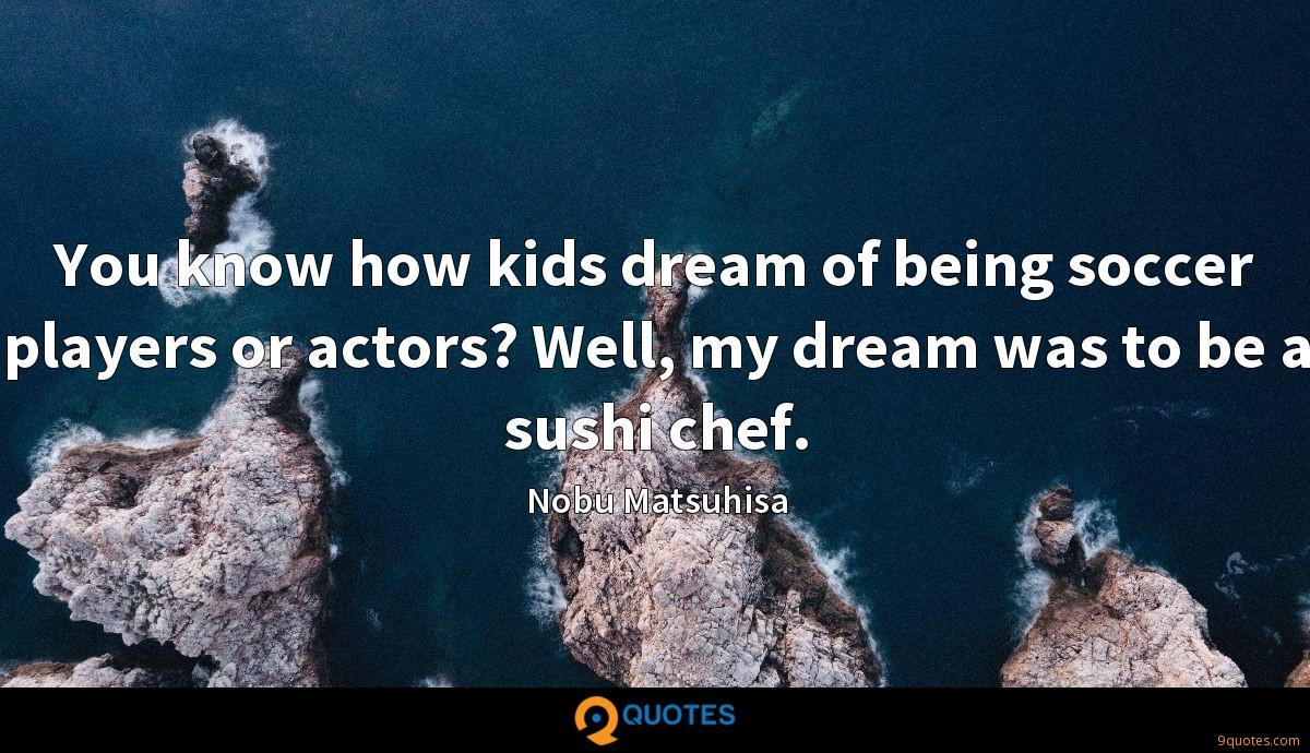 You know how kids dream of being soccer players or actors? Well, my dream was to be a sushi chef.