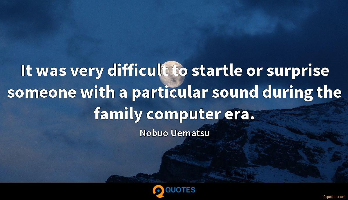 It was very difficult to startle or surprise someone with a particular sound during the family computer era.