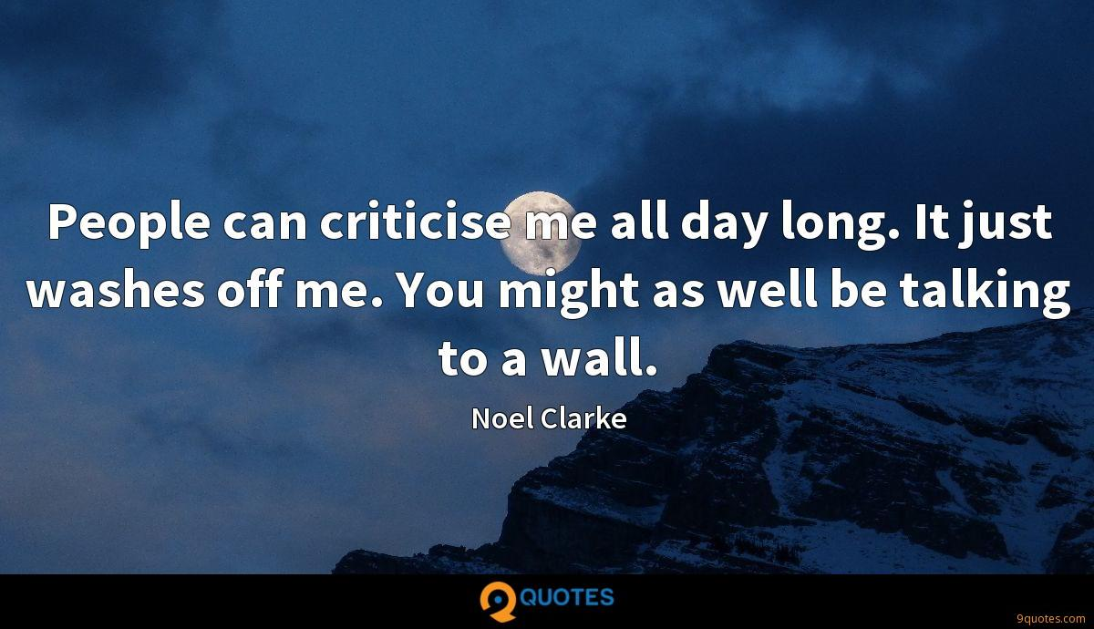 People can criticise me all day long. It just washes off me. You might as well be talking to a wall.
