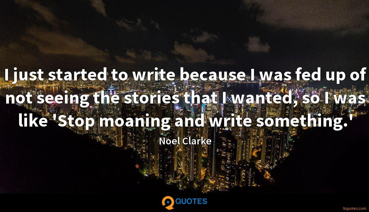 I just started to write because I was fed up of not seeing the stories that I wanted, so I was like 'Stop moaning and write something.'