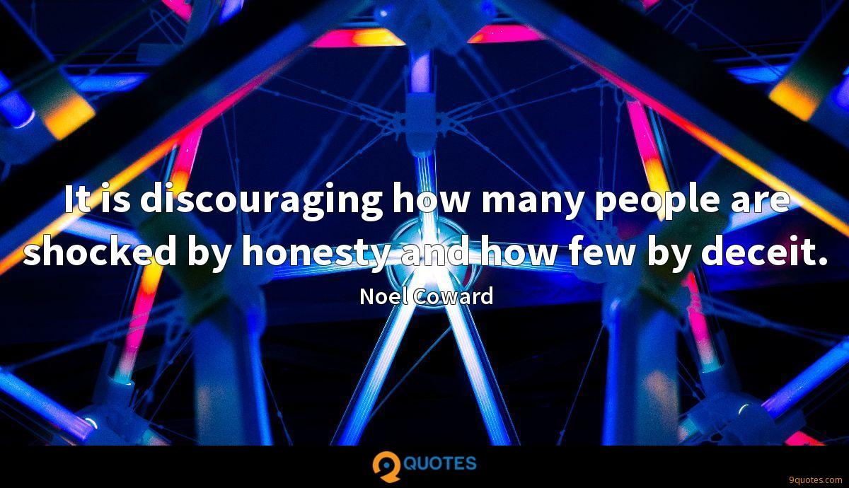 It is discouraging how many people are shocked by honesty and how few by deceit.