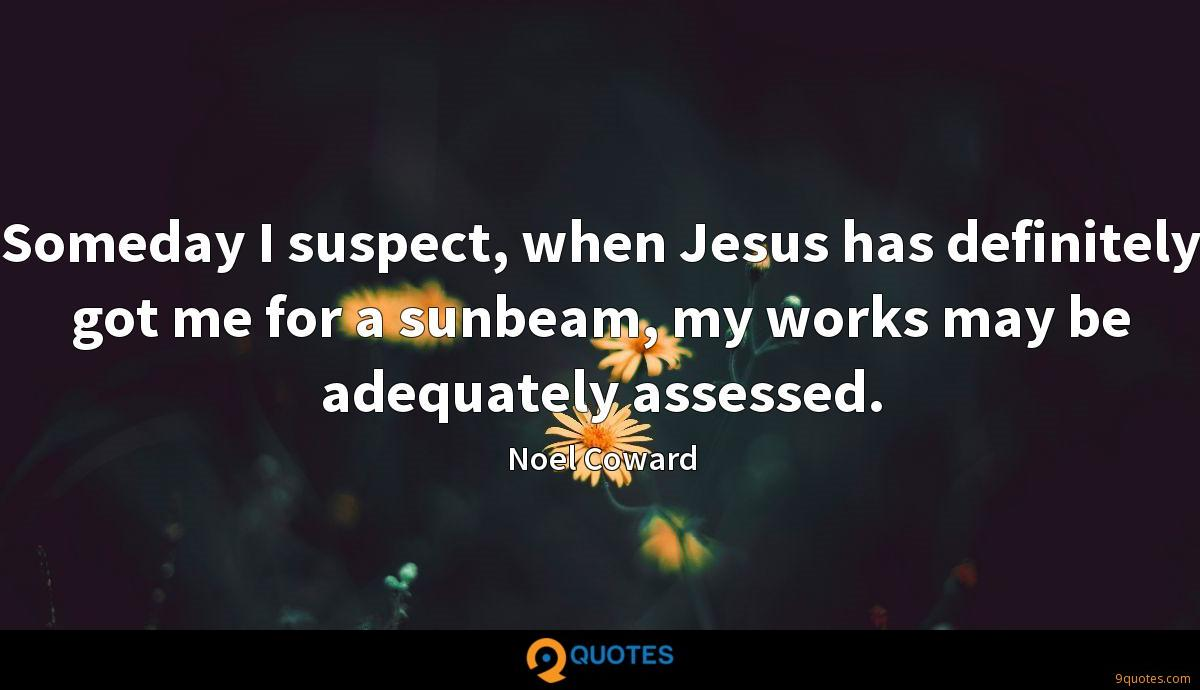 Someday I suspect, when Jesus has definitely got me for a sunbeam, my works may be adequately assessed.