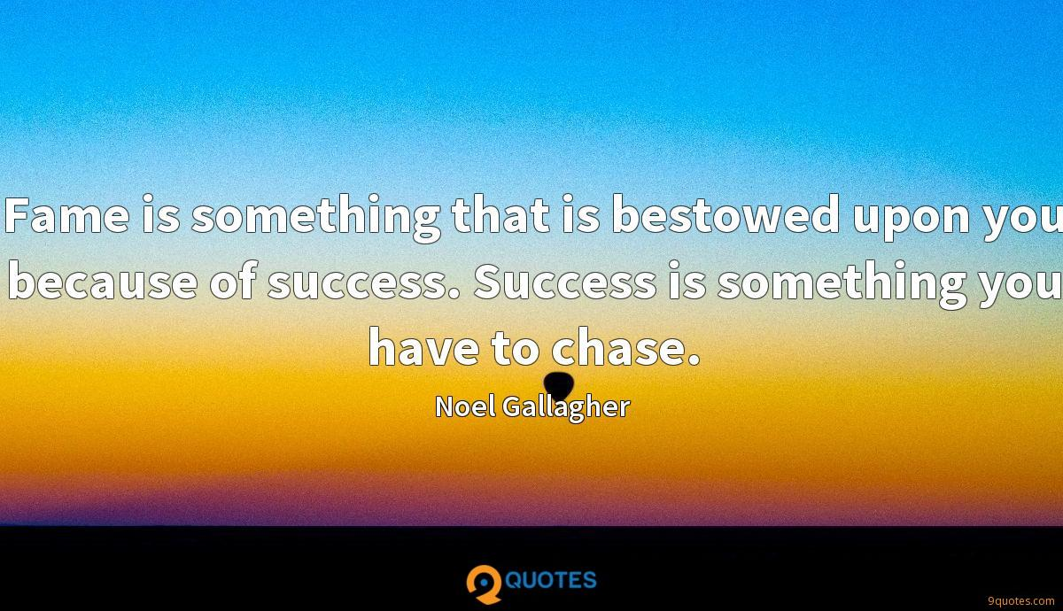 Fame is something that is bestowed upon you because of success. Success is something you have to chase.