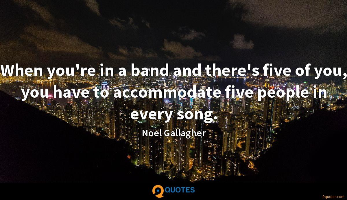 When you're in a band and there's five of you, you have to accommodate five people in every song.