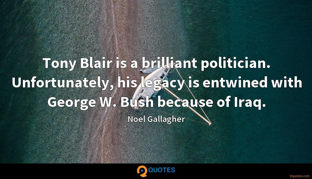 Tony Blair is a brilliant politician. Unfortunately, his legacy is entwined with George W. Bush because of Iraq.