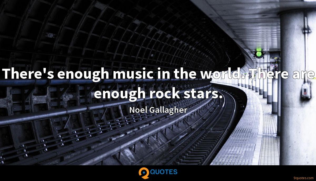 There's enough music in the world. There are enough rock stars.