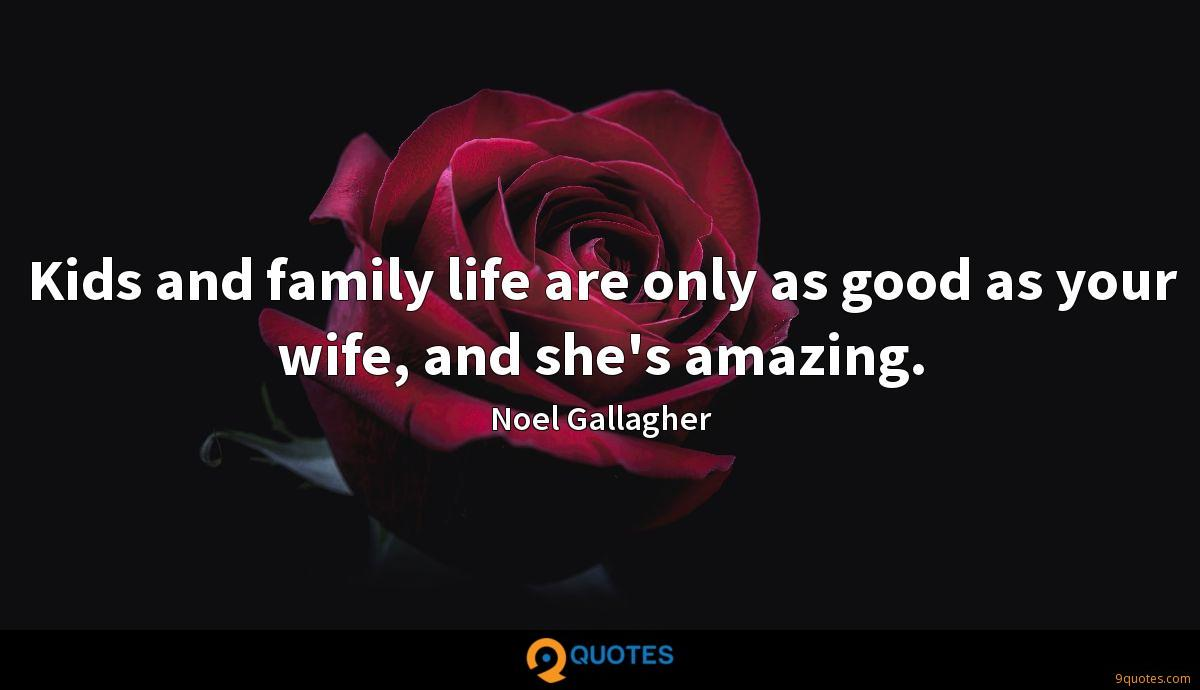 Kids and family life are only as good as your wife, and she's amazing.