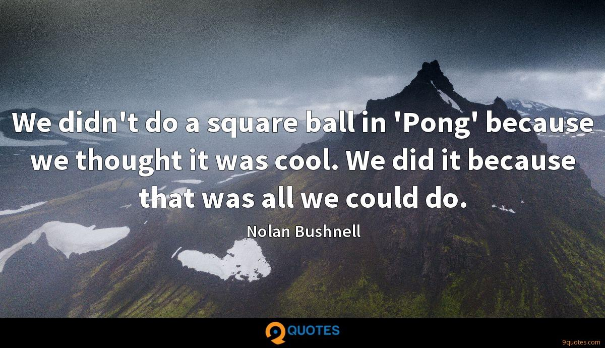 We didn't do a square ball in 'Pong' because we thought it was cool. We did it because that was all we could do.