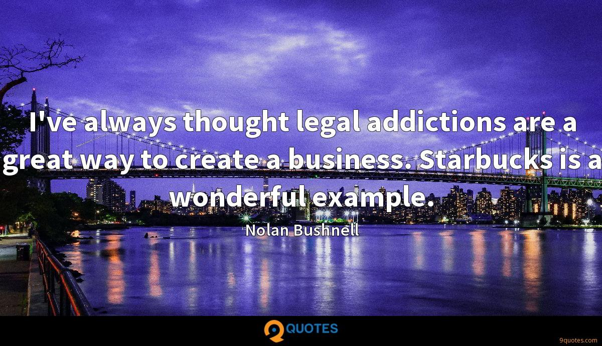 I've always thought legal addictions are a great way to create a business. Starbucks is a wonderful example.