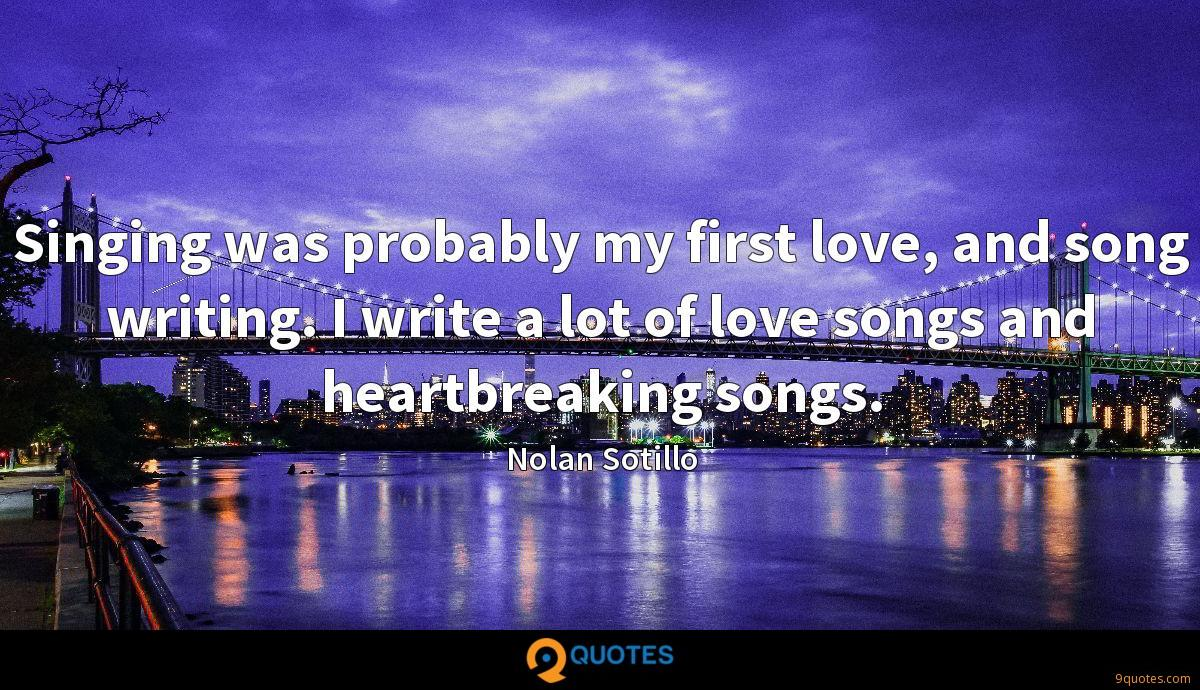 Singing was probably my first love, and song writing. I write a lot of love songs and heartbreaking songs.
