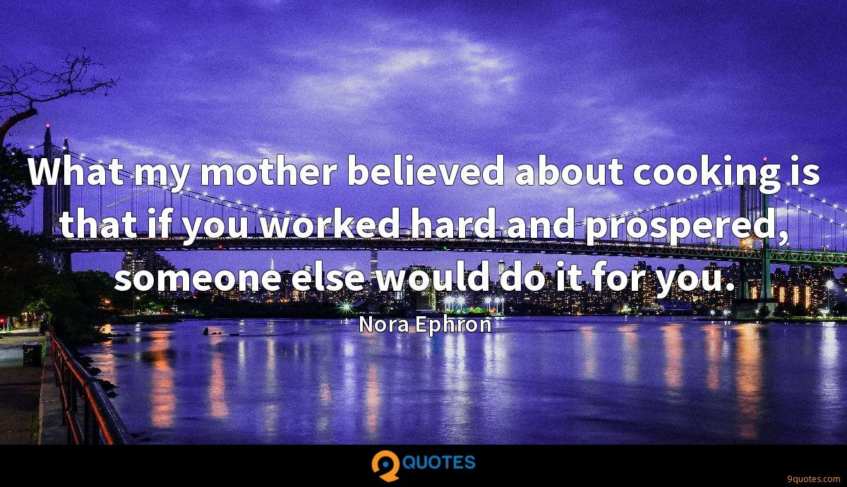 What my mother believed about cooking is that if you worked hard and prospered, someone else would do it for you.