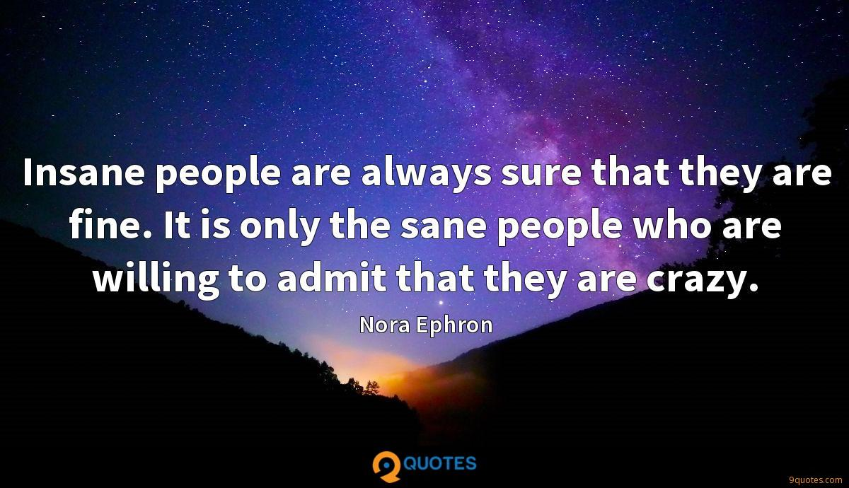 Insane people are always sure that they are fine. It is only the sane people who are willing to admit that they are crazy.