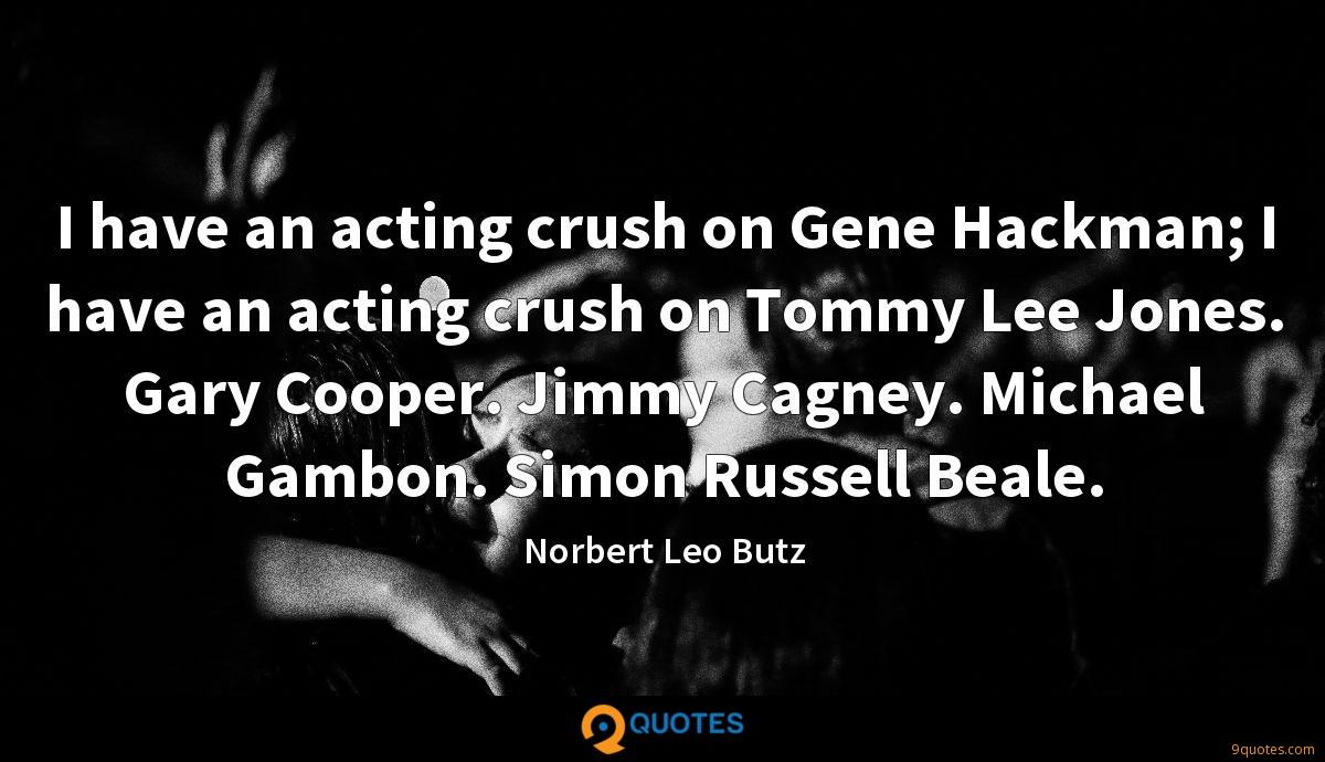 I have an acting crush on Gene Hackman; I have an acting crush on Tommy Lee Jones. Gary Cooper. Jimmy Cagney. Michael Gambon. Simon Russell Beale.