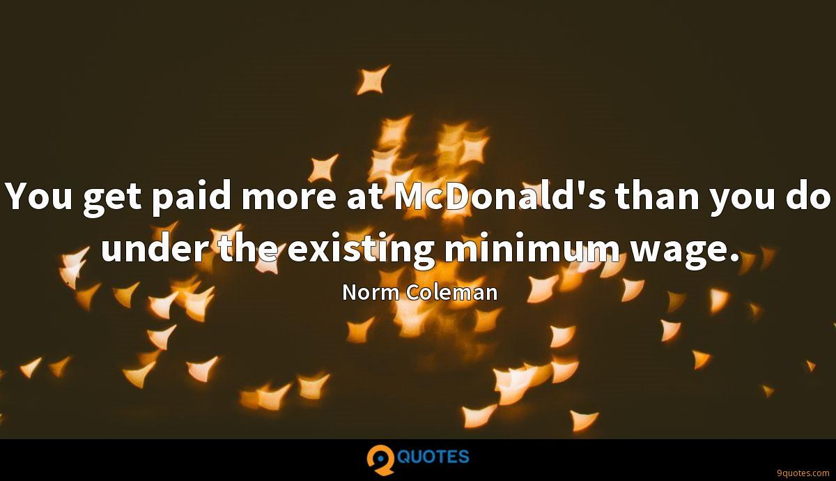 You get paid more at McDonald's than you do under the existing minimum wage.