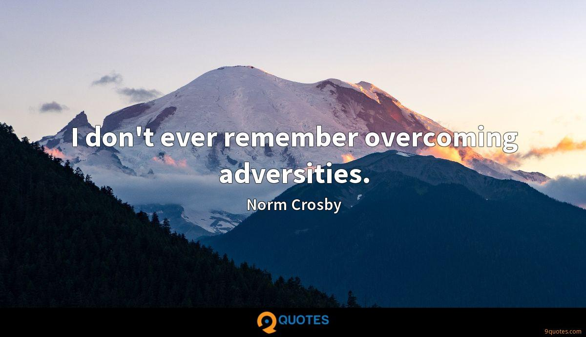 I don't ever remember overcoming adversities.