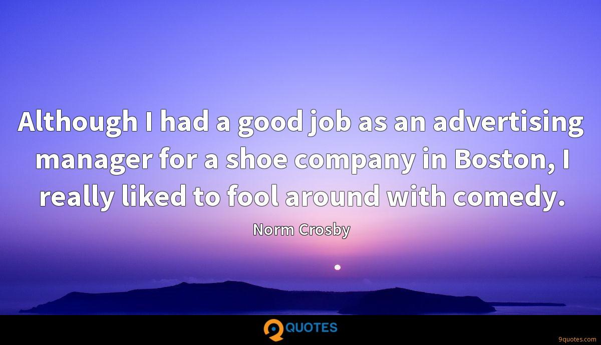 Although I had a good job as an advertising manager for a shoe company in Boston, I really liked to fool around with comedy.