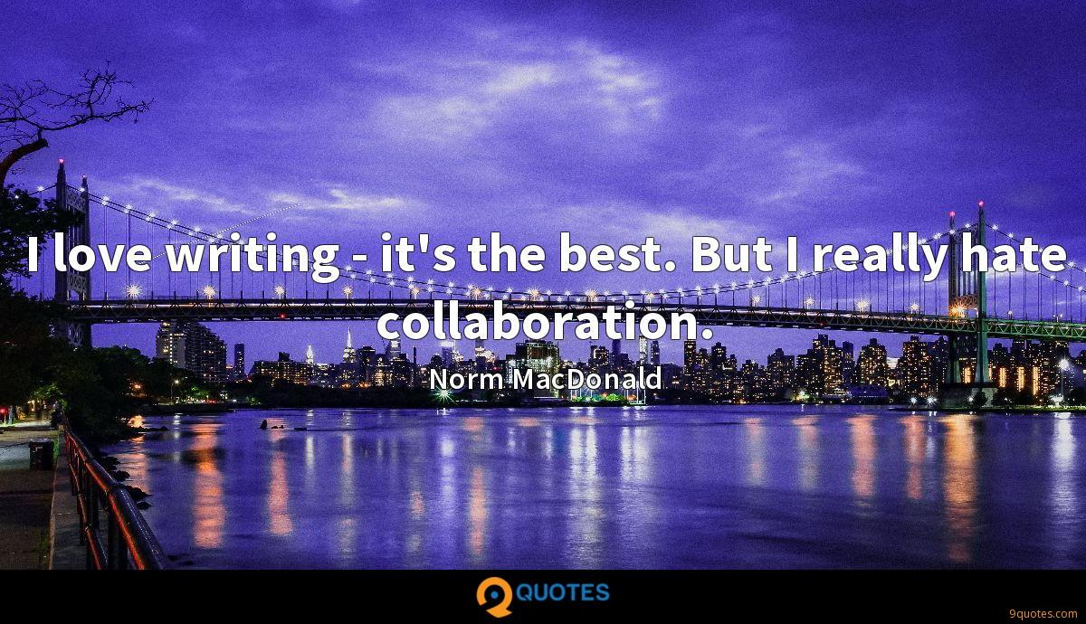 I love writing - it's the best. But I really hate collaboration.