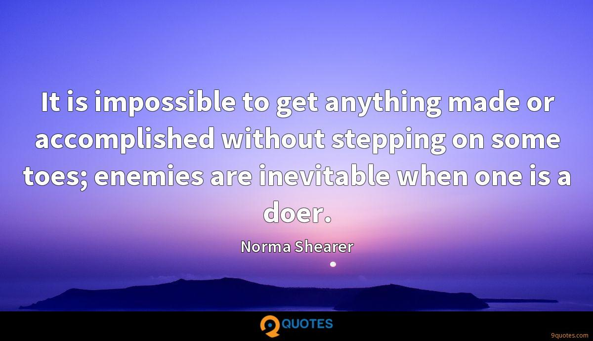 It is impossible to get anything made or accomplished without stepping on some toes; enemies are inevitable when one is a doer.