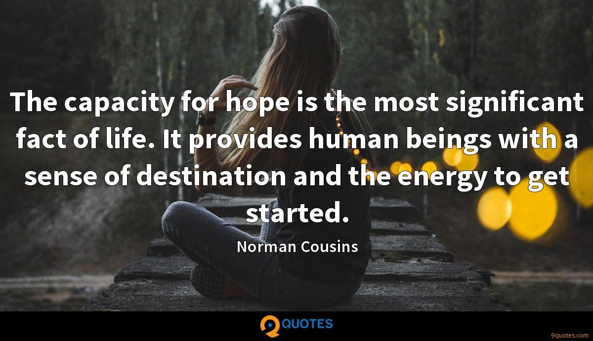 The capacity for hope is the most significant fact of life. It provides human beings with a sense of destination and the energy to get started.