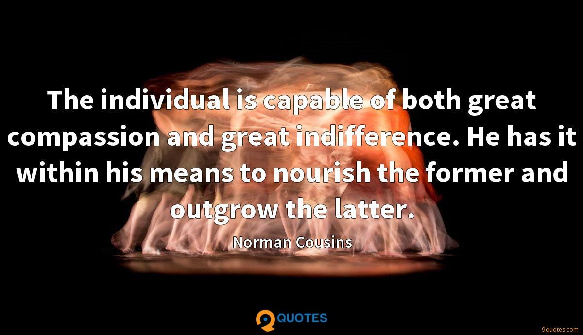 The individual is capable of both great compassion and great indifference. He has it within his means to nourish the former and outgrow the latter.