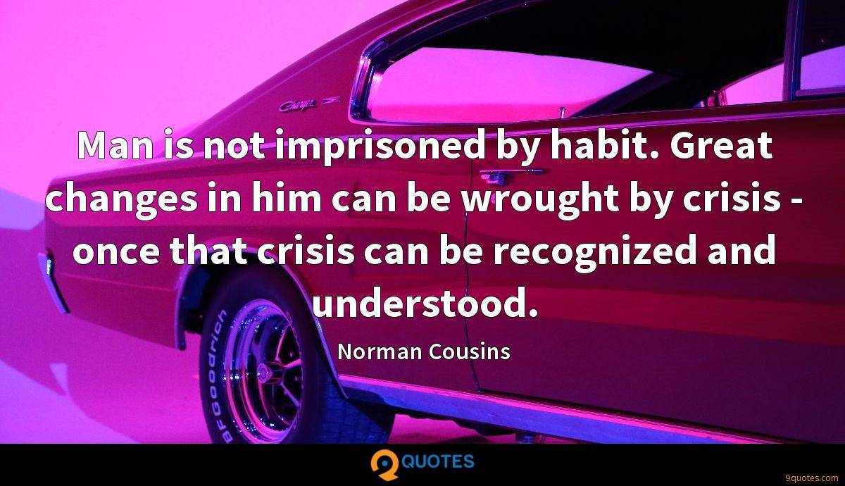 Man is not imprisoned by habit. Great changes in him can be wrought by crisis - once that crisis can be recognized and understood.