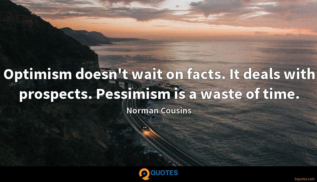 Optimism doesn't wait on facts. It deals with prospects. Pessimism is a waste of time.