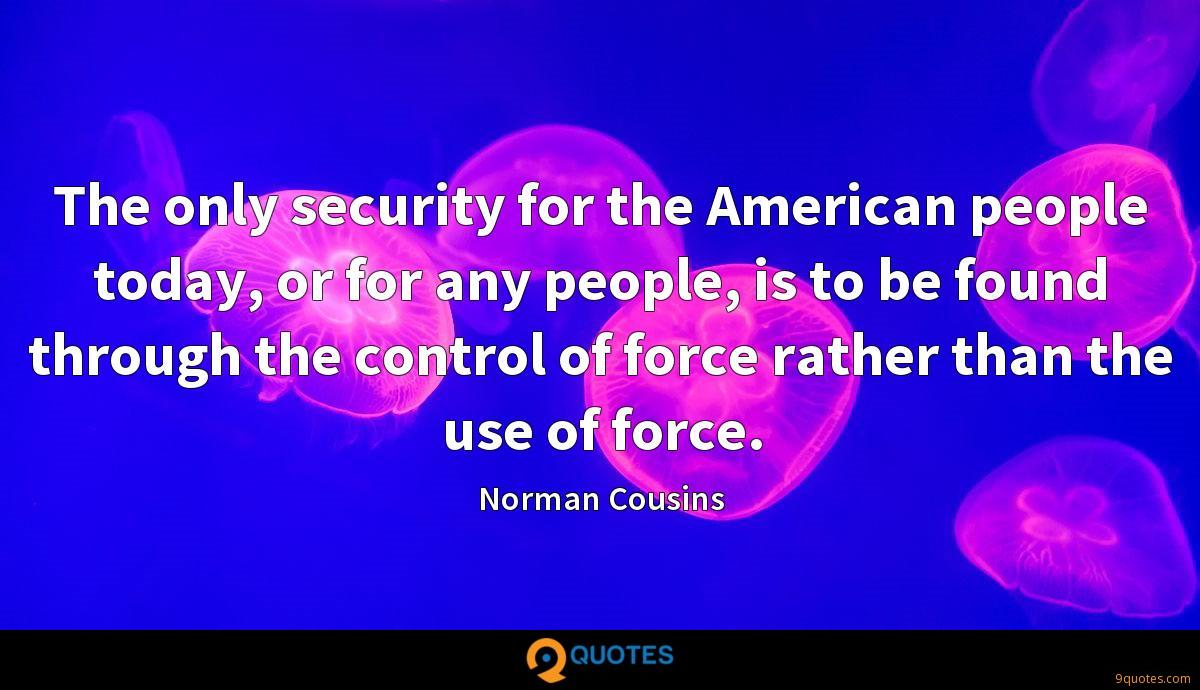 The only security for the American people today, or for any people, is to be found through the control of force rather than the use of force.