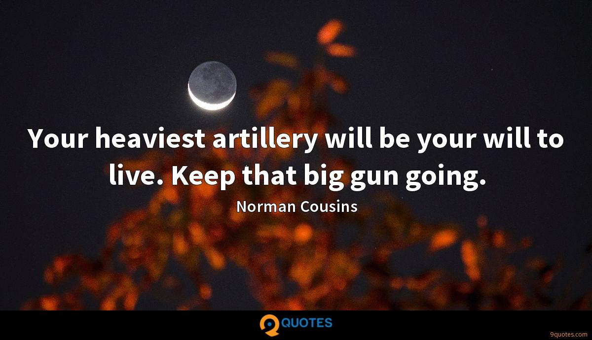 Your heaviest artillery will be your will to live. Keep that big gun going.