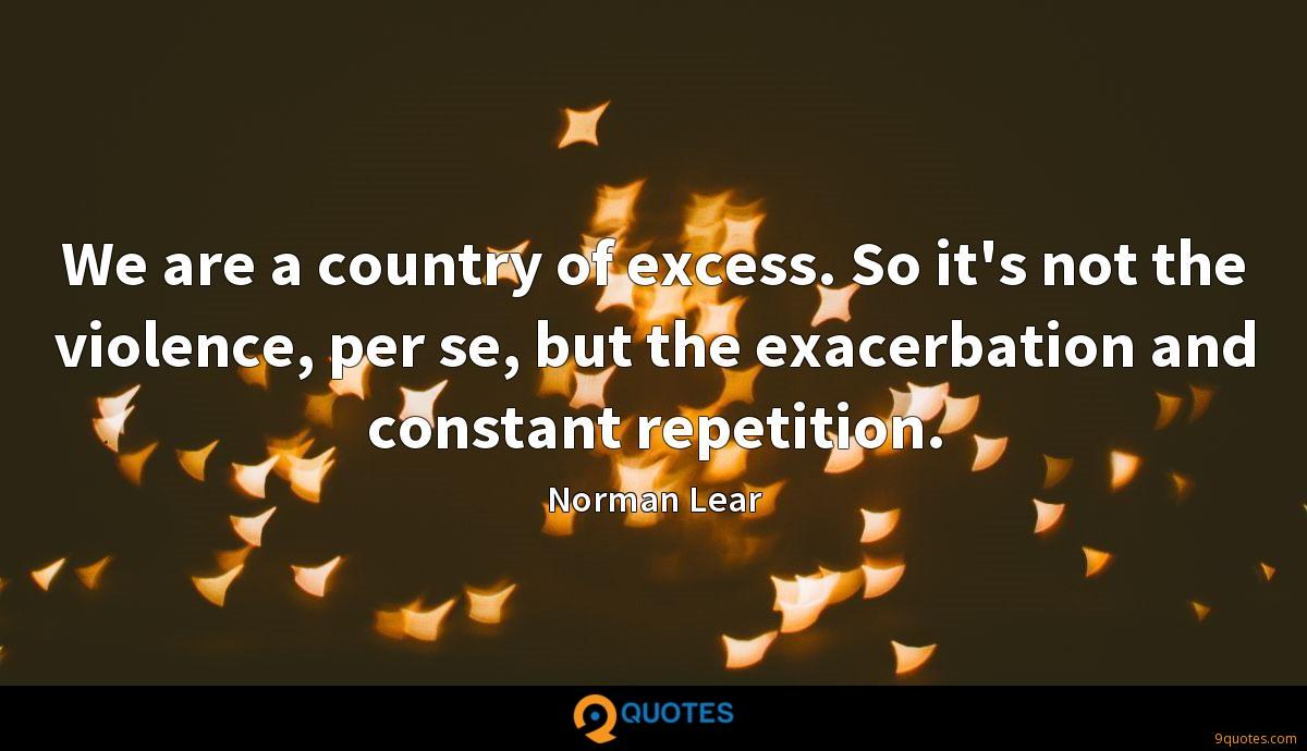 We are a country of excess. So it's not the violence, per se, but the exacerbation and constant repetition.