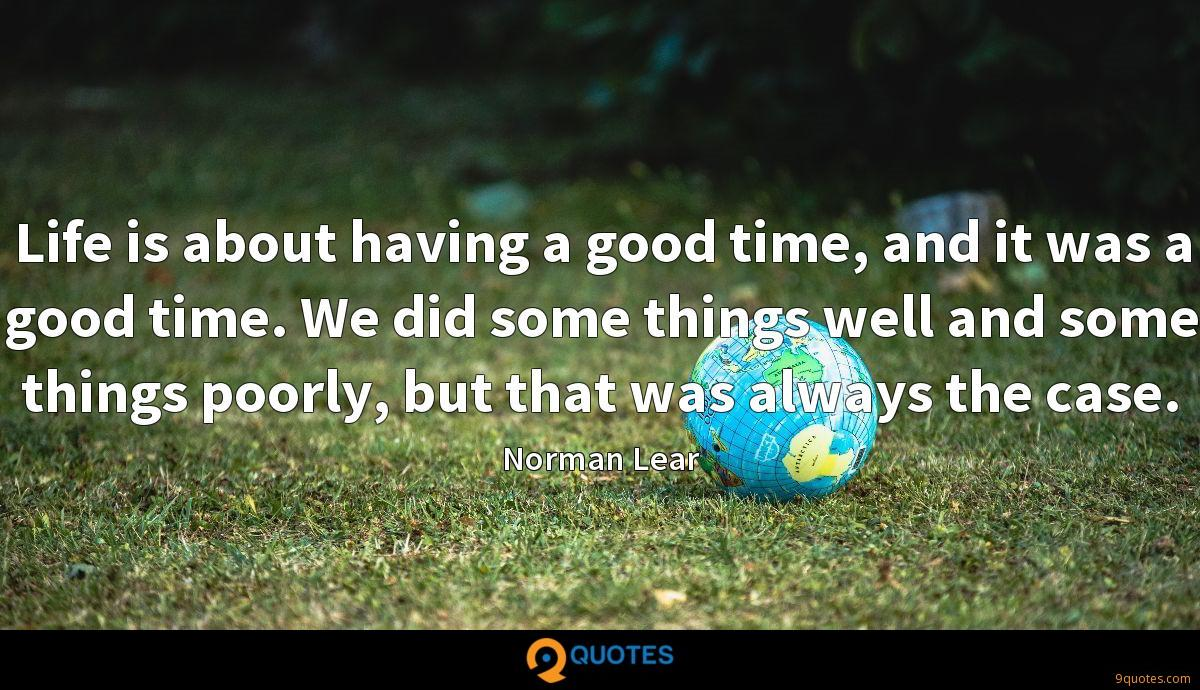 Life is about having a good time, and it was a good time. We did some things well and some things poorly, but that was always the case.