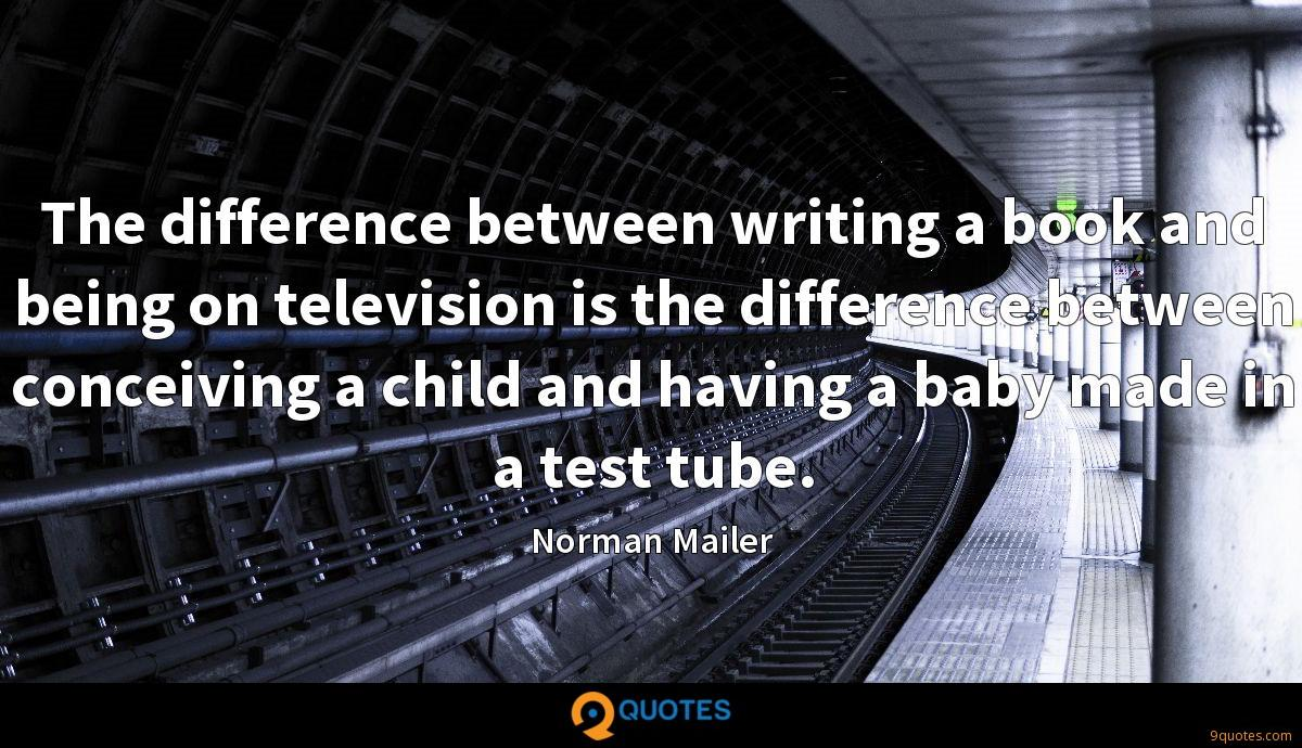 The difference between writing a book and being on television is the difference between conceiving a child and having a baby made in a test tube.