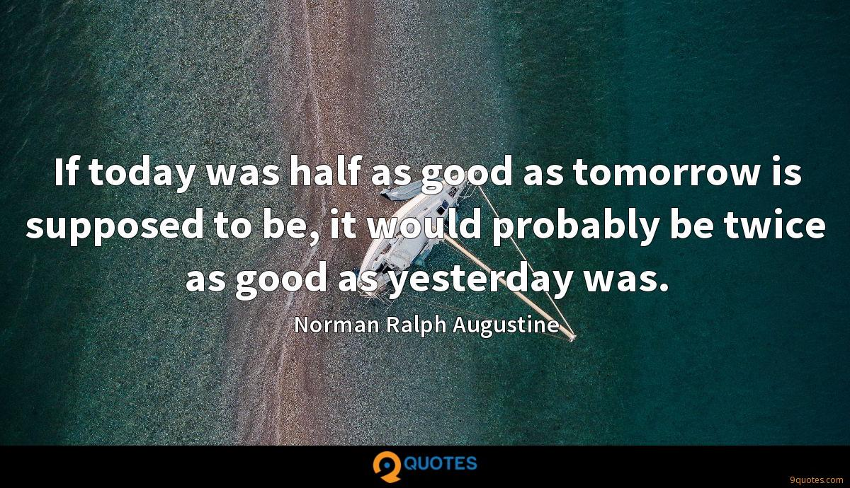 If today was half as good as tomorrow is supposed to be, it would probably be twice as good as yesterday was.