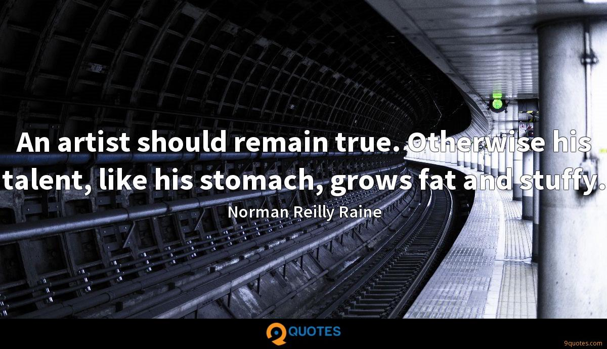 An artist should remain true. Otherwise his talent, like his stomach, grows fat and stuffy.