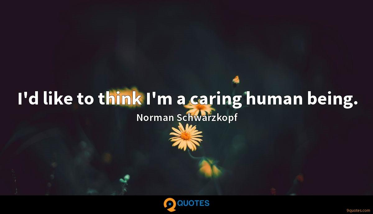 I'd like to think I'm a caring human being.