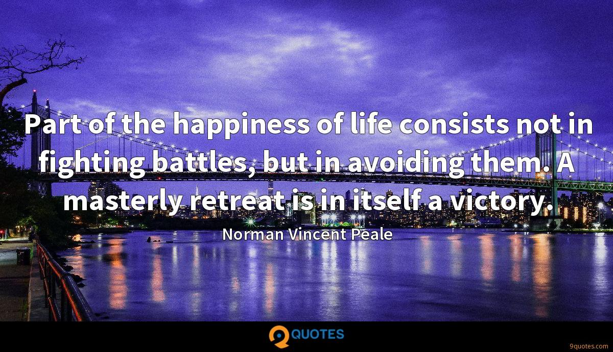 Part of the happiness of life consists not in fighting battles, but in avoiding them. A masterly retreat is in itself a victory.