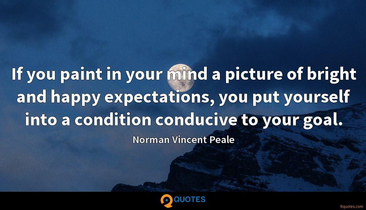 If you paint in your mind a picture of bright and happy expectations, you put yourself into a condition conducive to your goal.