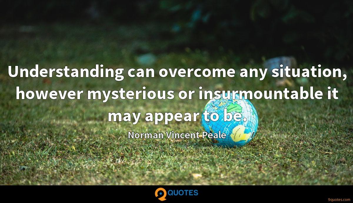 Understanding can overcome any situation, however mysterious or insurmountable it may appear to be.