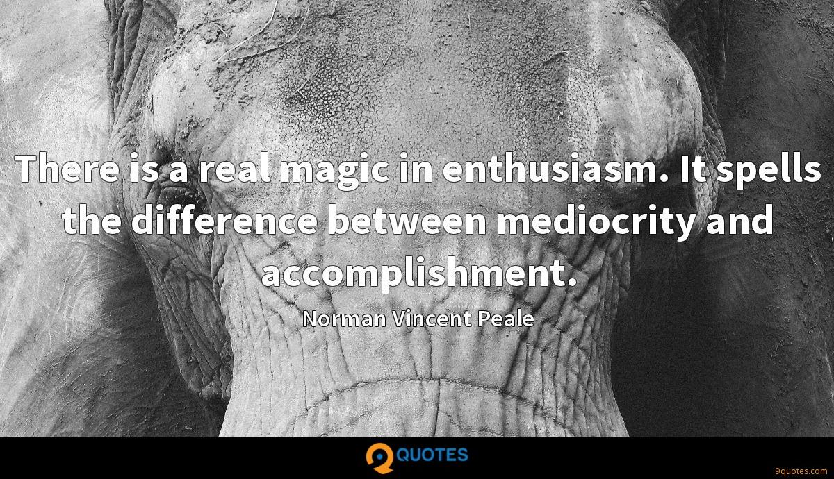 There is a real magic in enthusiasm. It spells the difference between mediocrity and accomplishment.
