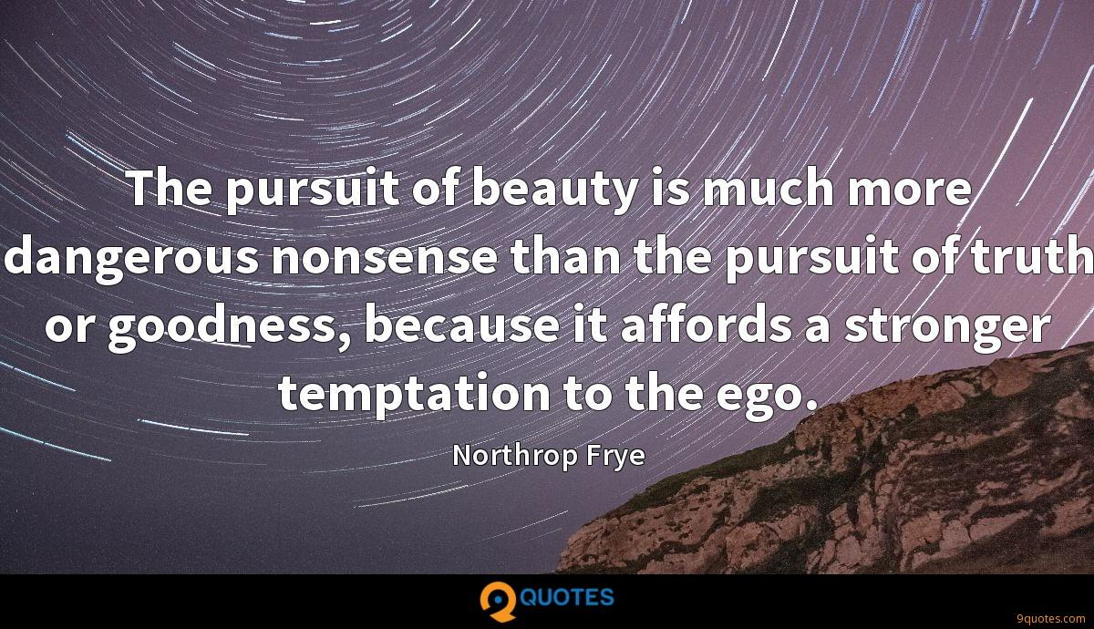 The pursuit of beauty is much more dangerous nonsense than the pursuit of truth or goodness, because it affords a stronger temptation to the ego.