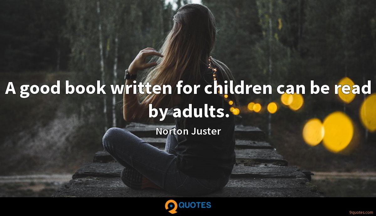 A good book written for children can be read by adults.