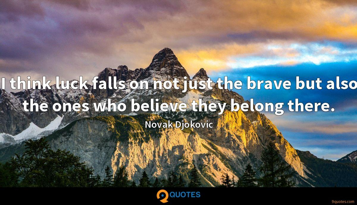 I think luck falls on not just the brave but also the ones who believe they belong there.