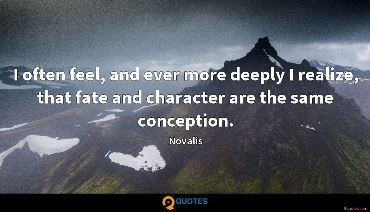 I often feel, and ever more deeply I realize, that fate and character are the same conception.