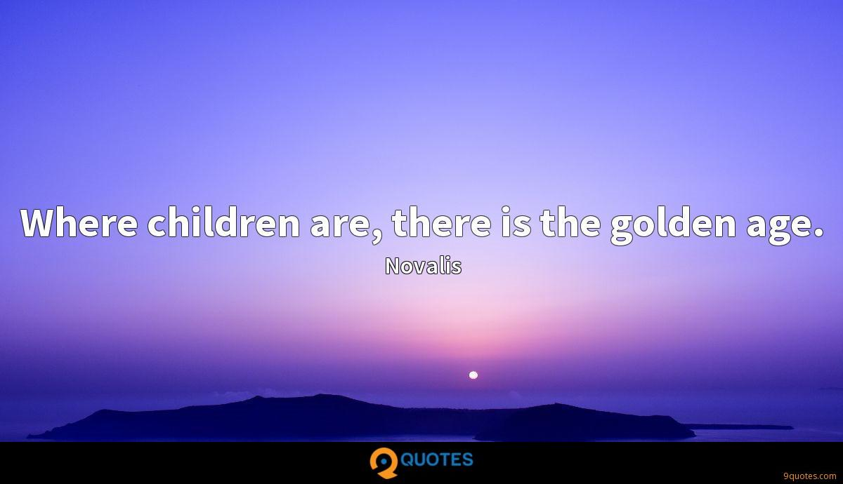 Where children are, there is the golden age.